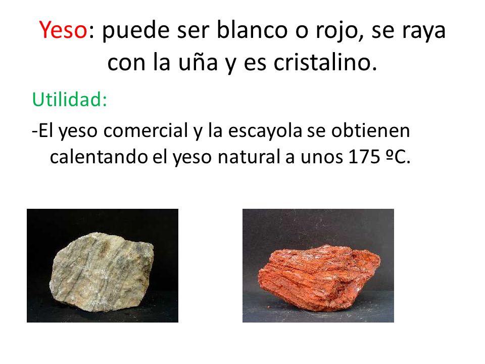 Yeso: puede ser blanco o rojo, se raya con la uña y es cristalino.