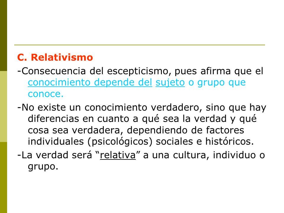 C. Relativismo -Consecuencia del escepticismo, pues afirma que el conocimiento depende del sujeto o grupo que conoce.