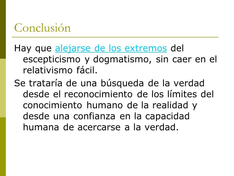 Conclusión Hay que alejarse de los extremos del escepticismo y dogmatismo, sin caer en el relativismo fácil.