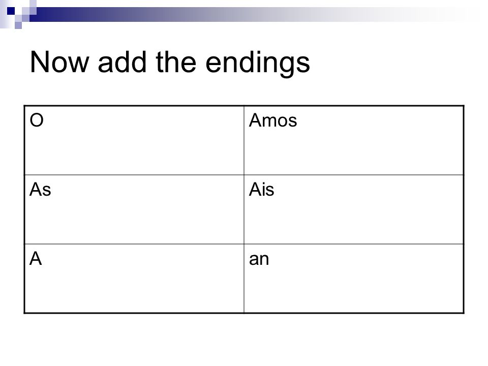 Now add the endings O Amos As Ais A an