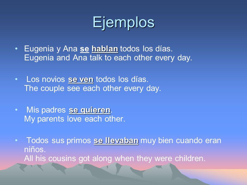 Ejemplos Eugenia y Ana se hablan todos los días. Eugenia and Ana talk to each other every day.