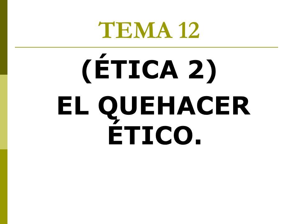 TEMA 12 (ÉTICA 2) EL QUEHACER ÉTICO.