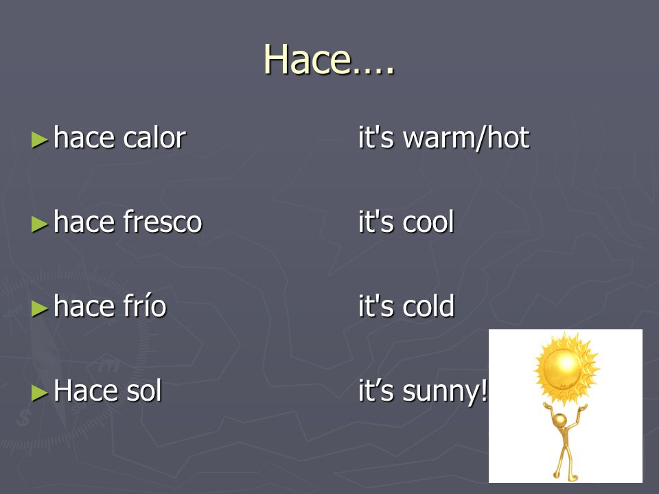 Hace…. hace calor it s warm/hot hace fresco it s cool