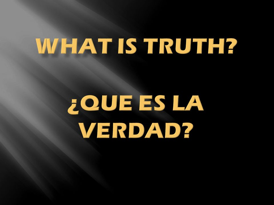 What is Truth ¿Que es la verdad