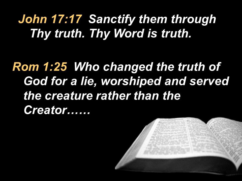 John 17:17 Sanctify them through Thy truth. Thy Word is truth.