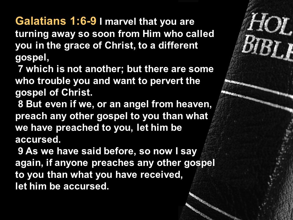 Galatians 1:6-9 I marvel that you are turning away so soon from Him who called you in the grace of Christ, to a different gospel,