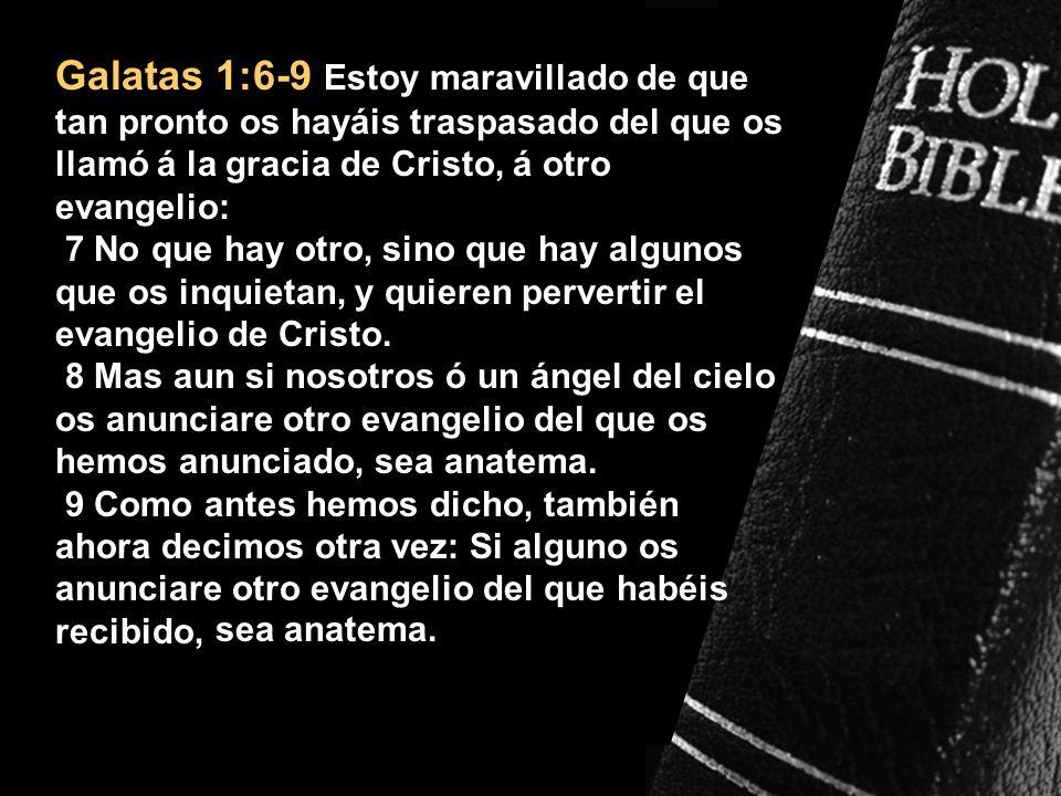 Galatas 1:6-9 Estoy maravillado de que tan pronto os hayáis traspasado del que os llamó á la gracia de Cristo, á otro evangelio: