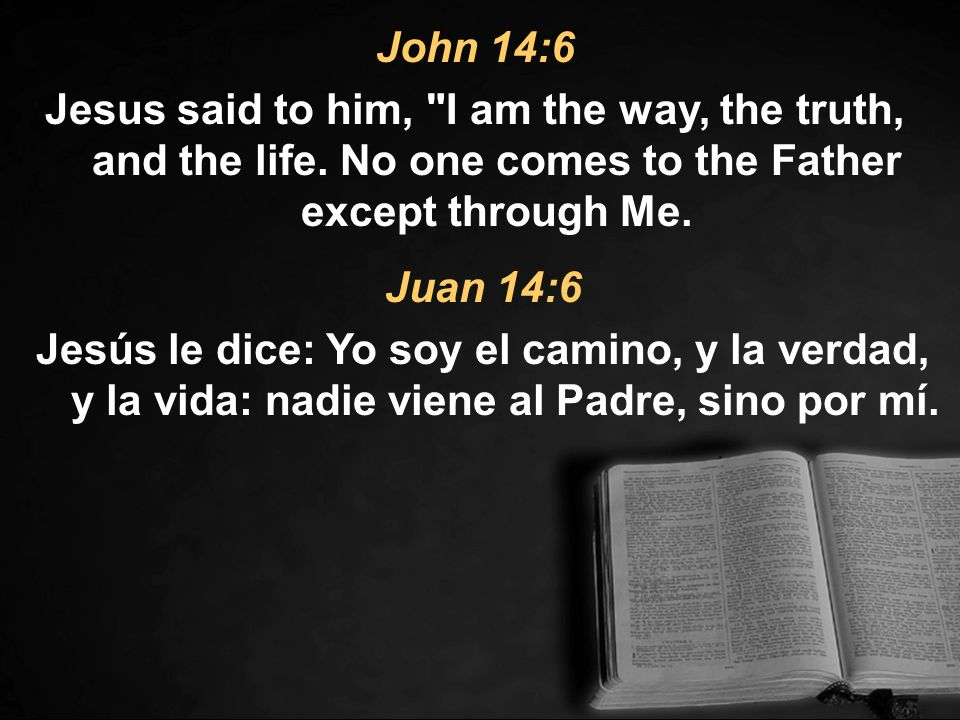 John 14:6 Jesus said to him, I am the way, the truth, and the life. No one comes to the Father except through Me.