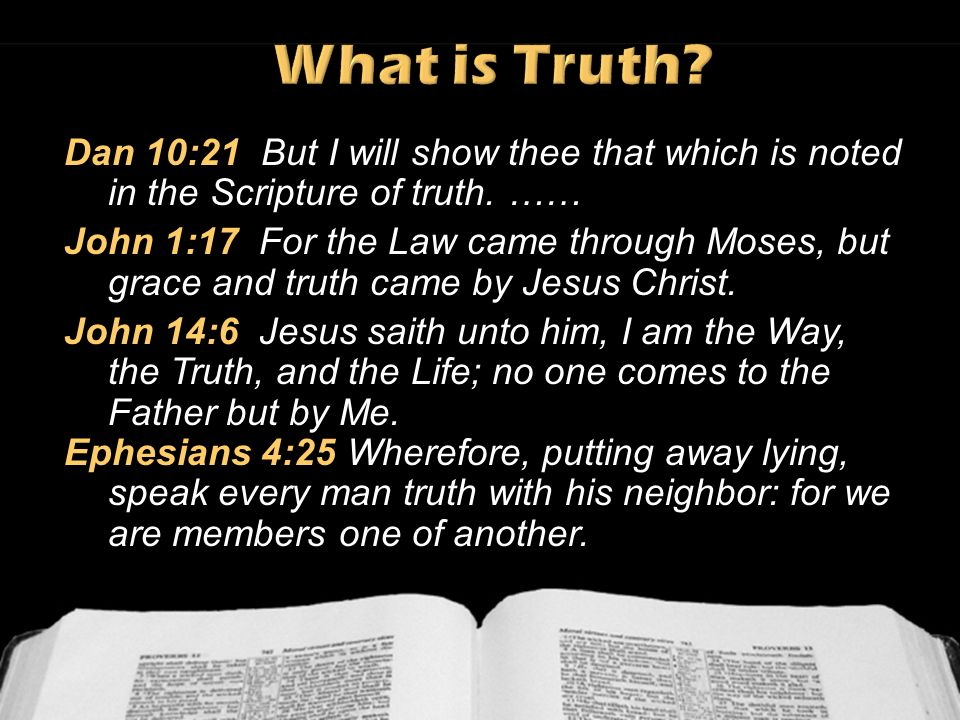 What is Truth Dan 10:21 But I will show thee that which is noted in the Scripture of truth. ……