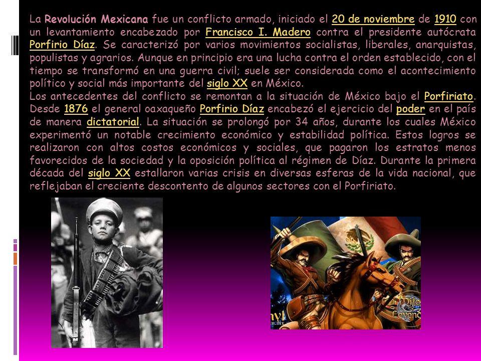 La Revolución Mexicana fue un conflicto armado, iniciado el 20 de noviembre de 1910 con un levantamiento encabezado por Francisco I. Madero contra el presidente autócrata Porfirio Díaz. Se caracterizó por varios movimientos socialistas, liberales, anarquistas, populistas y agrarios. Aunque en principio era una lucha contra el orden establecido, con el tiempo se transformó en una guerra civil; suele ser considerada como el acontecimiento político y social más importante del siglo XX en México.