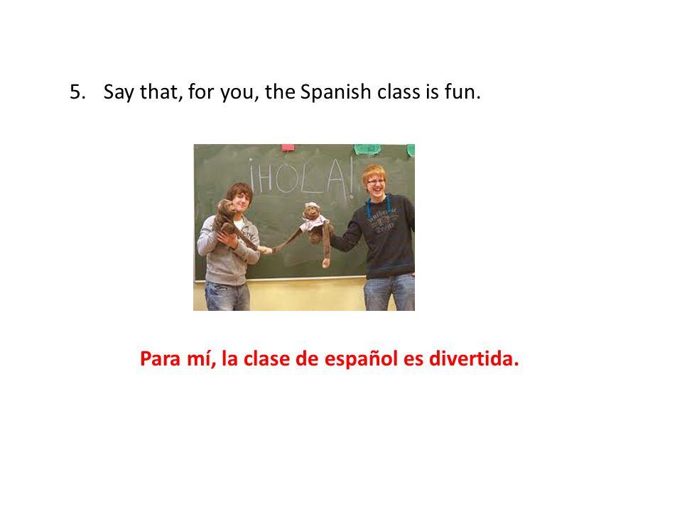 Para mí, la clase de español es divertida.