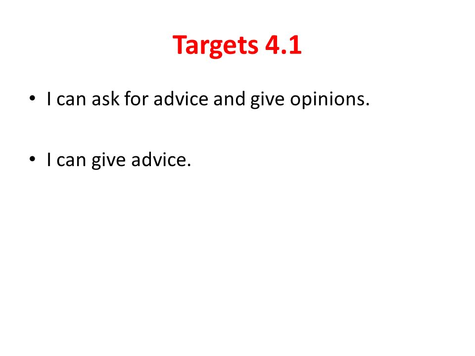 Targets 4.1 I can ask for advice and give opinions. I can give advice.