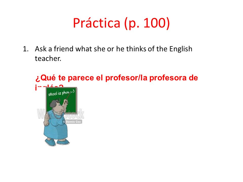 Práctica (p. 100) Ask a friend what she or he thinks of the English teacher.