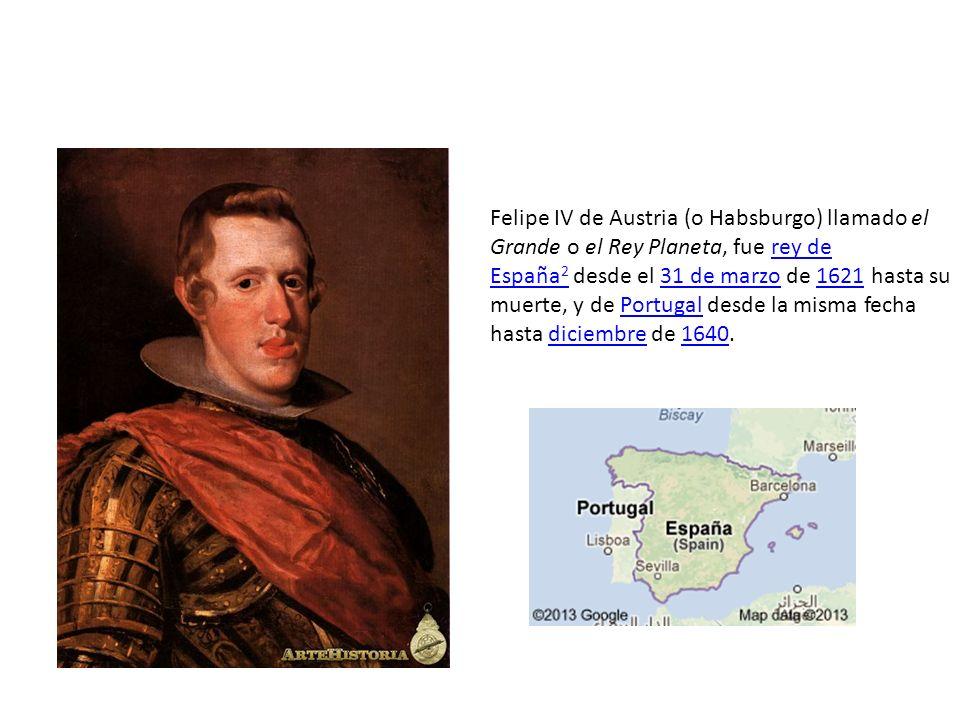 Felipe IV de Austria (o Habsburgo) llamado el Grande o el Rey Planeta, fue rey de España2 desde el 31 de marzo de 1621 hasta su muerte, y de Portugal desde la misma fecha hasta diciembre de 1640.