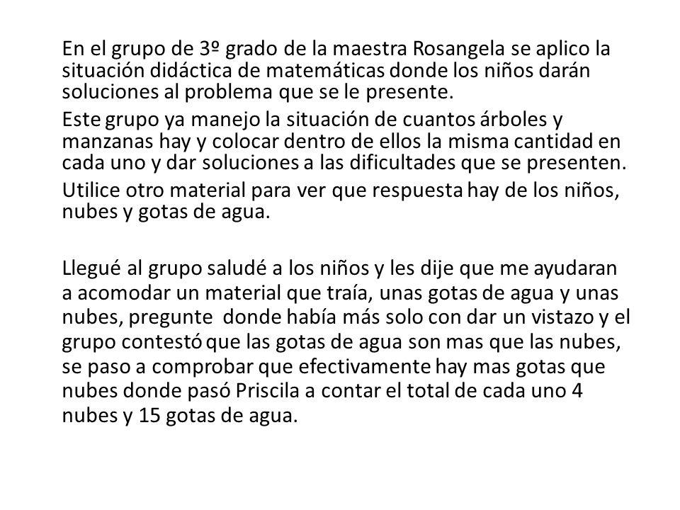 En el grupo de 3º grado de la maestra Rosangela se aplico la situación didáctica de matemáticas donde los niños darán soluciones al problema que se le presente.