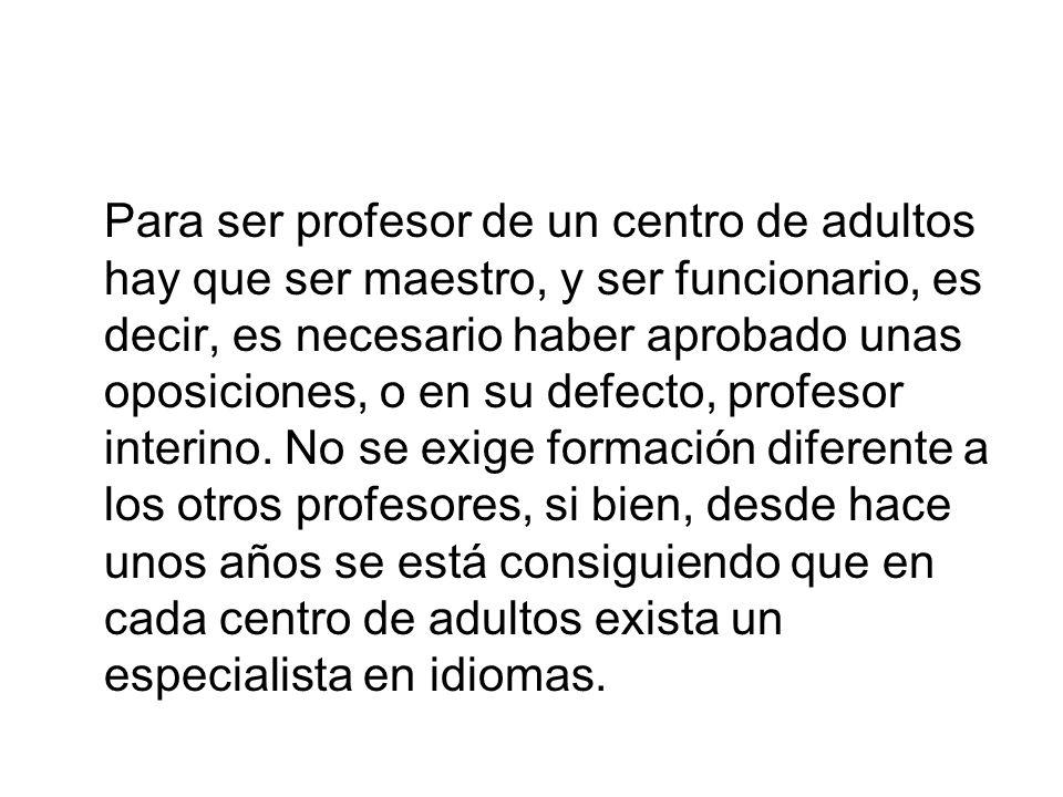 Para ser profesor de un centro de adultos hay que ser maestro, y ser funcionario, es decir, es necesario haber aprobado unas oposiciones, o en su defecto, profesor interino.