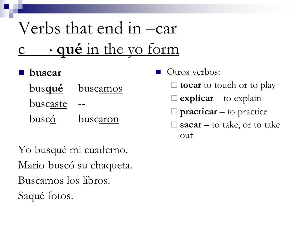 Verbs that end in –car c qué in the yo form