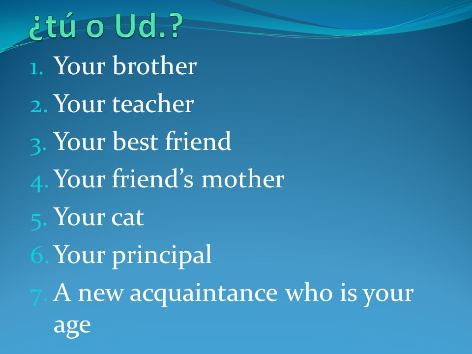 ¿tú o Ud. Your brother Your teacher Your best friend