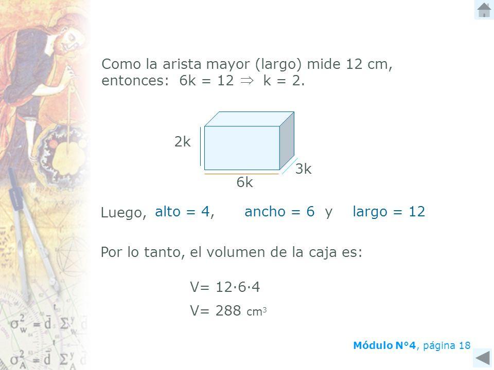 Como la arista mayor (largo) mide 12 cm, entonces: 6k = 12 k = 2. 