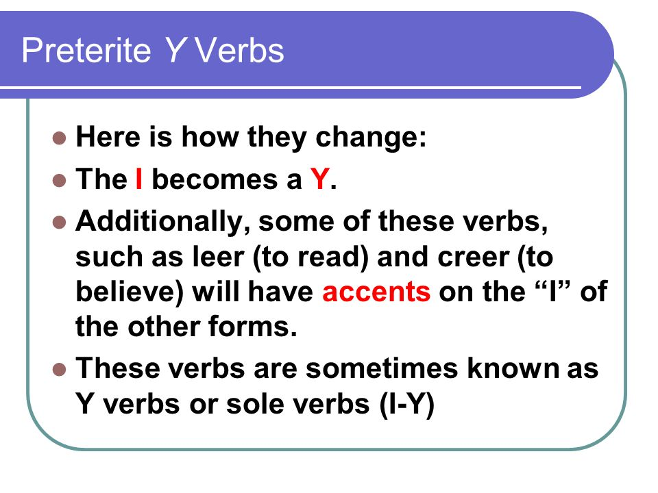 Preterite Y Verbs Here is how they change: The I becomes a Y.