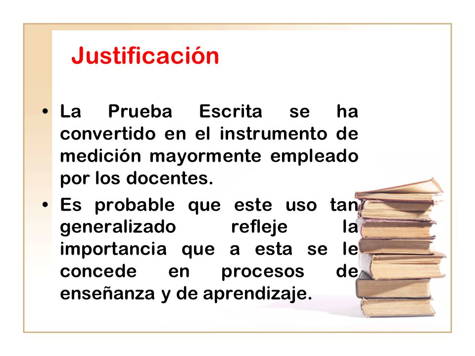 Justificación La Prueba Escrita se ha convertido en el instrumento de medición mayormente empleado por los docentes.