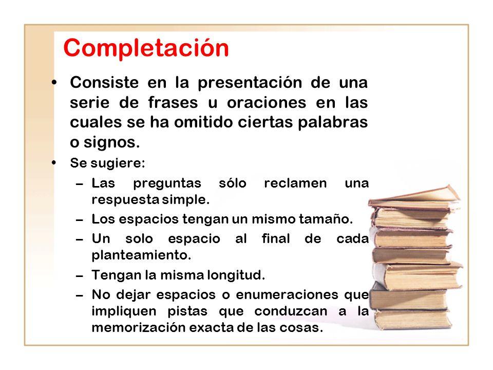 Completación Consiste en la presentación de una serie de frases u oraciones en las cuales se ha omitido ciertas palabras o signos.