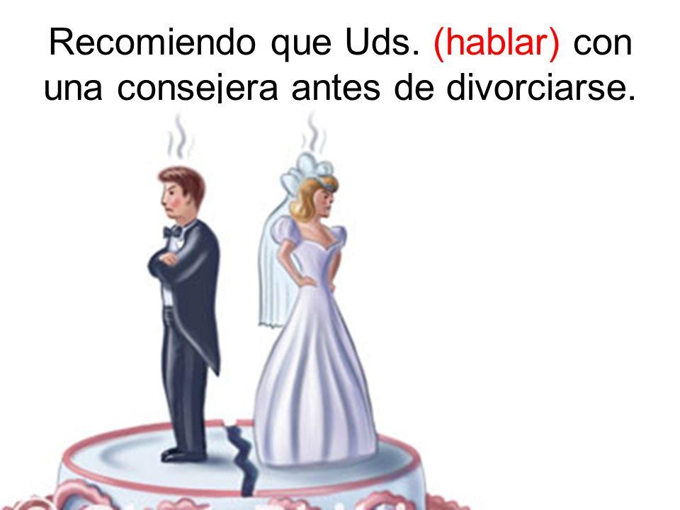 Recomiendo que Uds. (hablar) con una consejera antes de divorciarse.