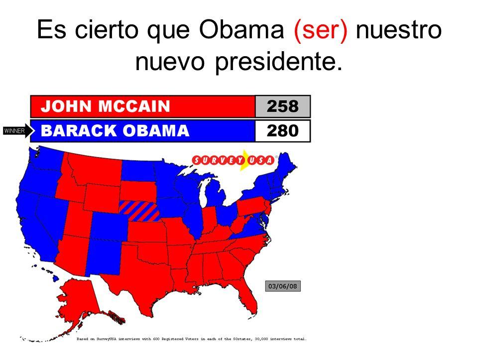 Es cierto que Obama (ser) nuestro nuevo presidente.
