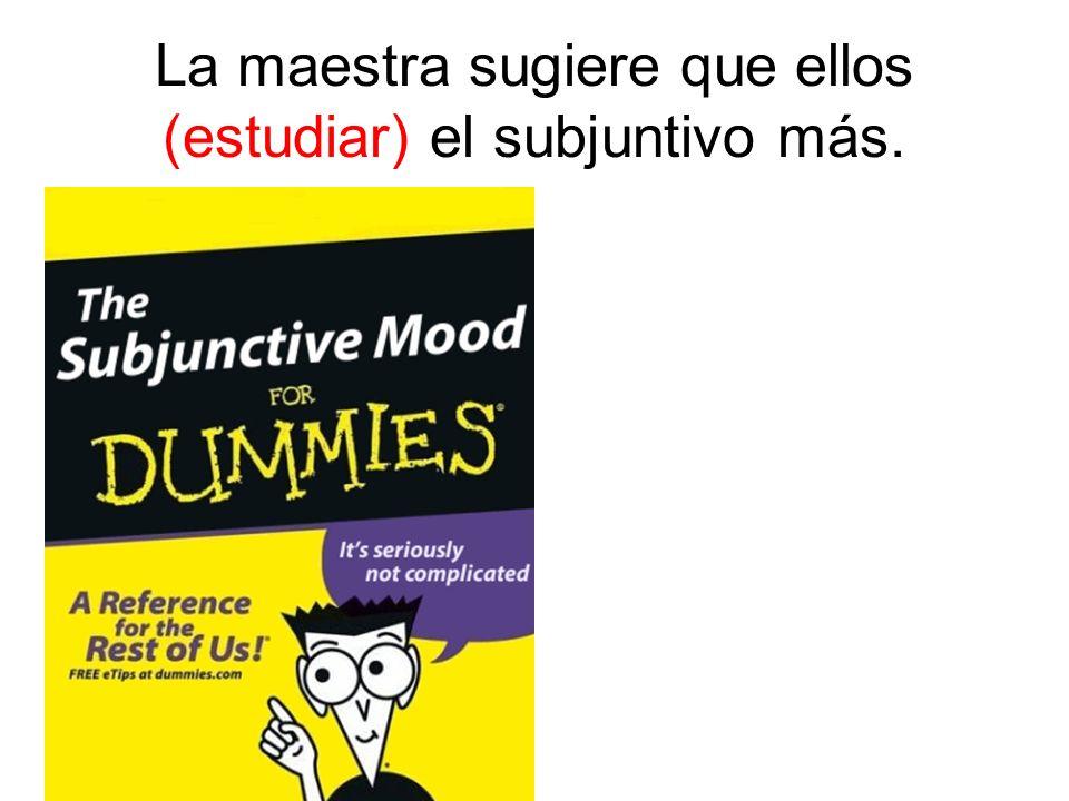 La maestra sugiere que ellos (estudiar) el subjuntivo más.