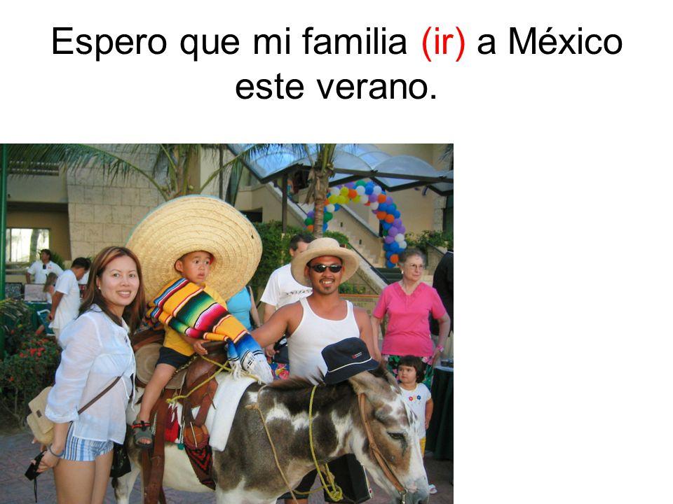 Espero que mi familia (ir) a México este verano.