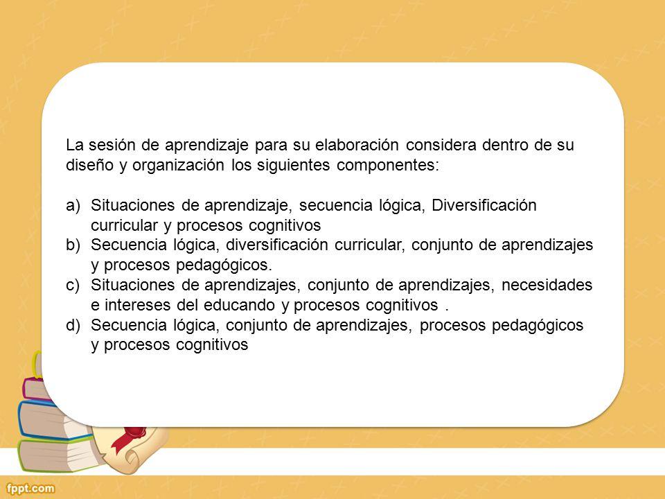 La sesión de aprendizaje para su elaboración considera dentro de su diseño y organización los siguientes componentes: