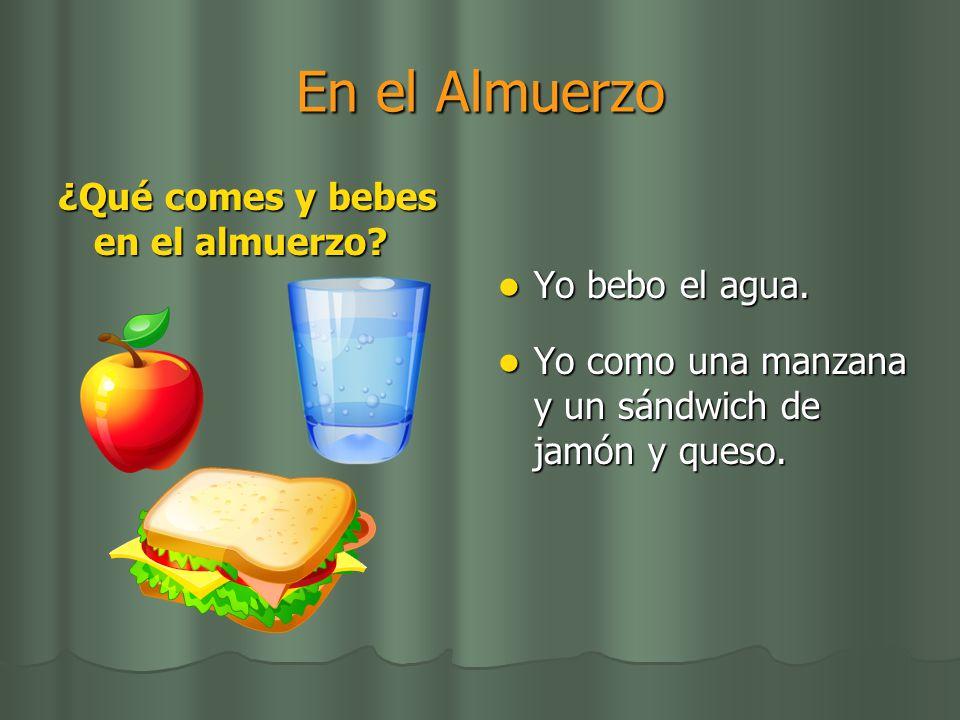 En el Almuerzo ¿Qué comes y bebes en el almuerzo Yo bebo el agua.