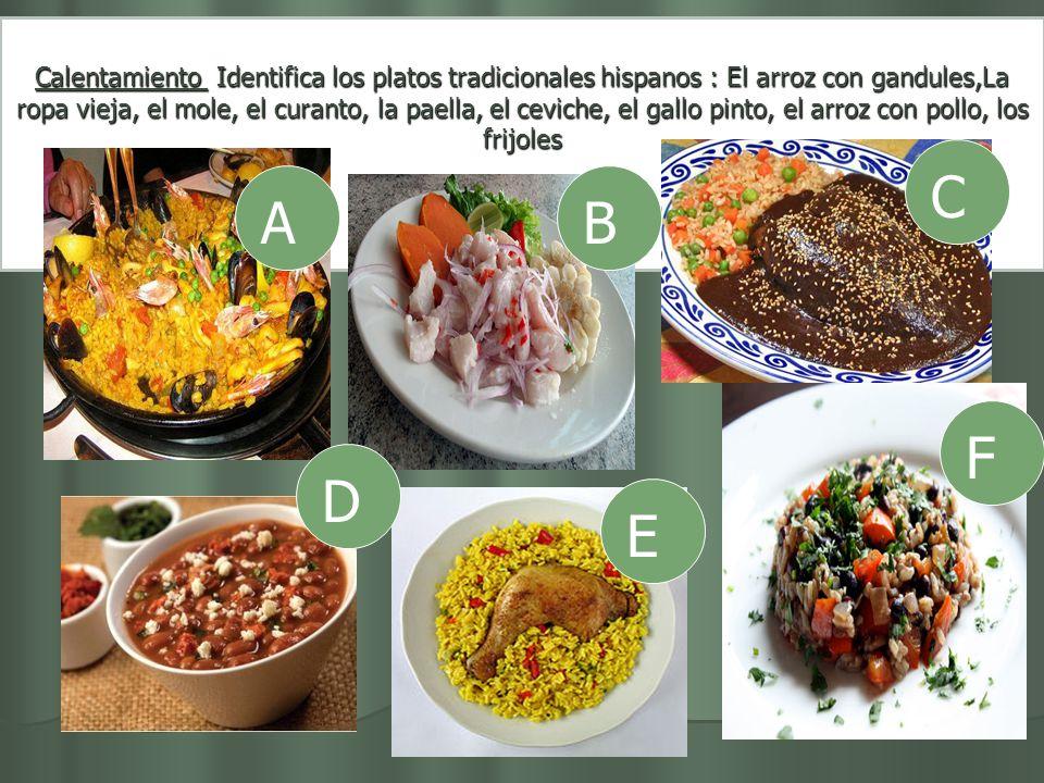 Calentamiento Identifica los platos tradicionales hispanos : El arroz con gandules,La ropa vieja, el mole, el curanto, la paella, el ceviche, el gallo pinto, el arroz con pollo, los frijoles