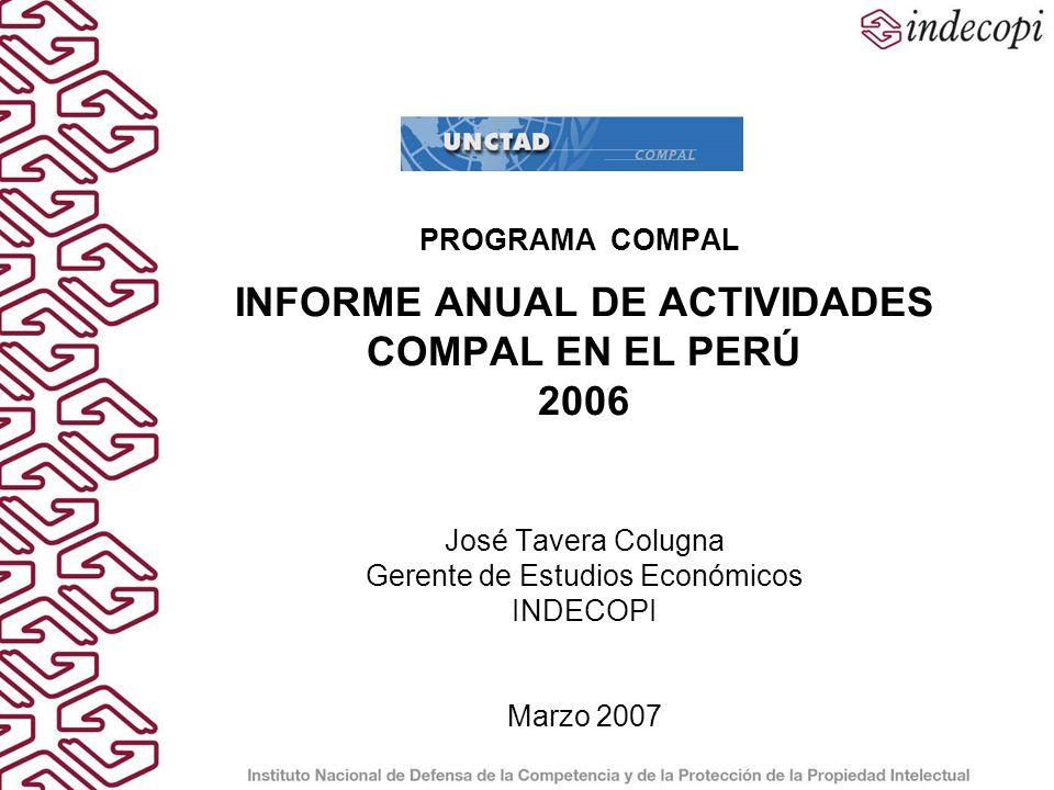 PROGRAMA COMPALINFORME ANUAL DE ACTIVIDADES COMPAL EN EL PERÚ 2006 José Tavera Colugna Gerente de Estudios Económicos INDECOPI Marzo 2007.