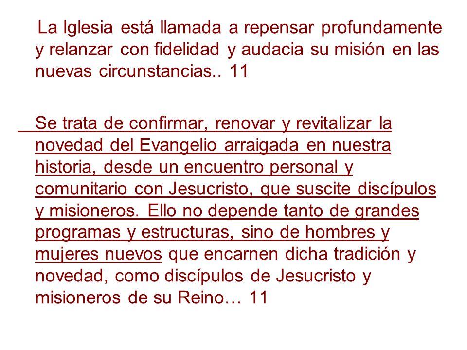 La Iglesia está llamada a repensar profundamente y relanzar con fidelidad y audacia su misión en las nuevas circunstancias.. 11