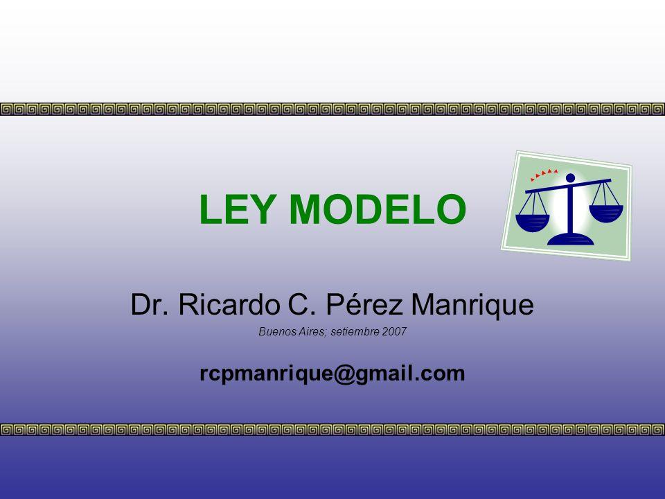 LEY MODELO Dr. Ricardo C. Pérez Manrique rcpmanrique@gmail.com