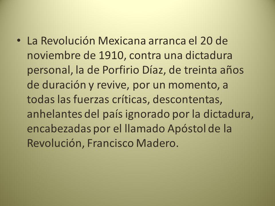 La Revolución Mexicana arranca el 20 de noviembre de 1910, contra una dictadura personal, la de Porfirio Díaz, de treinta años de duración y revive, por un momento, a todas las fuerzas críticas, descontentas, anhelantes del país ignorado por la dictadura, encabezadas por el llamado Apóstol de la Revolución, Francisco Madero.