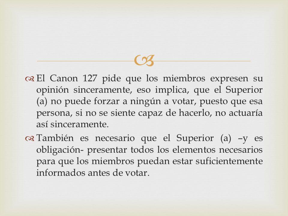 El Canon 127 pide que los miembros expresen su opinión sinceramente, eso implica, que el Superior (a) no puede forzar a ningún a votar, puesto que esa persona, si no se siente capaz de hacerlo, no actuaría así sinceramente.