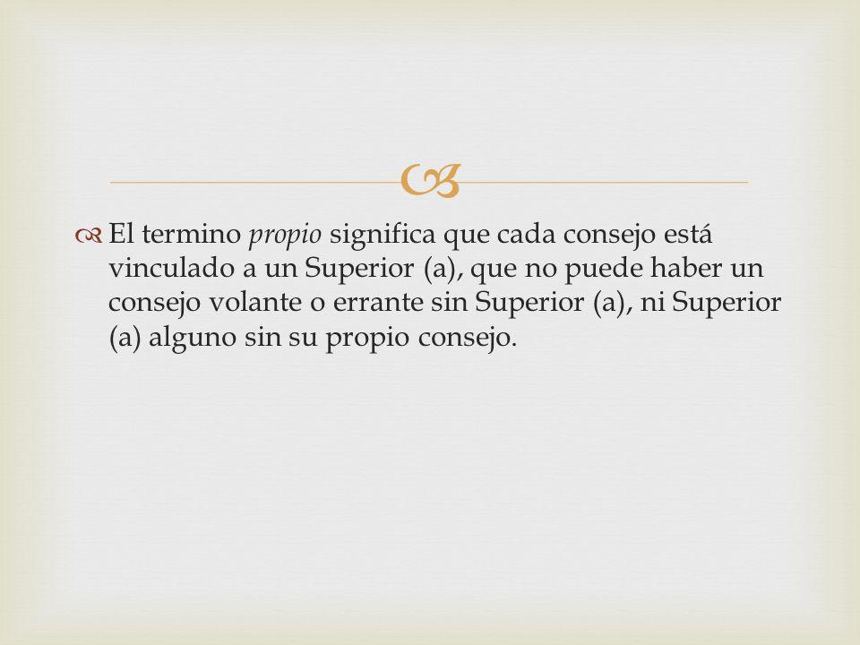 El termino propio significa que cada consejo está vinculado a un Superior (a), que no puede haber un consejo volante o errante sin Superior (a), ni Superior (a) alguno sin su propio consejo.