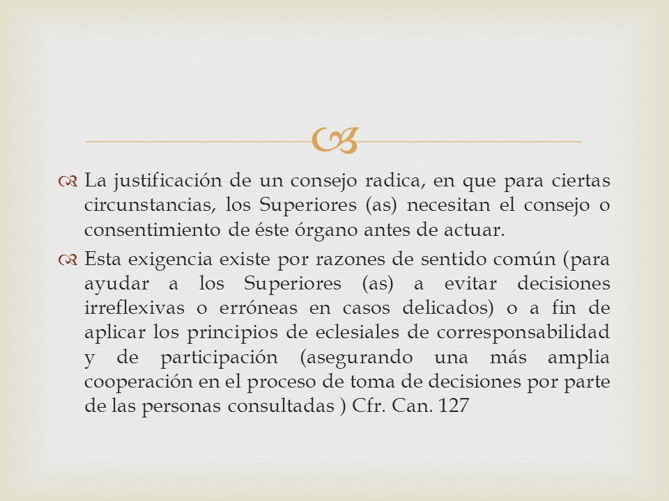 La justificación de un consejo radica, en que para ciertas circunstancias, los Superiores (as) necesitan el consejo o consentimiento de éste órgano antes de actuar.