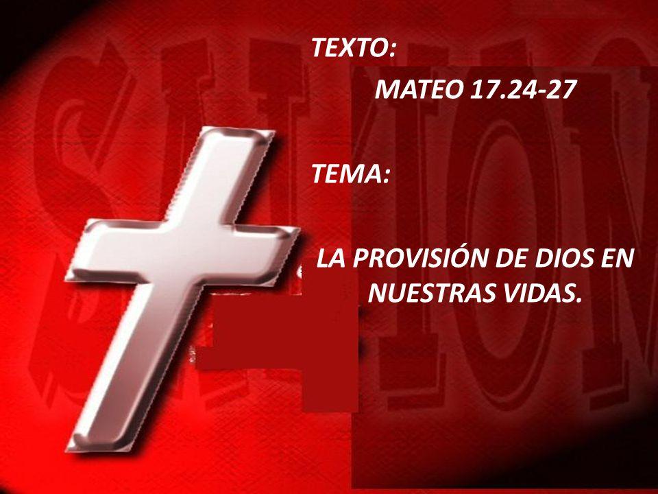 TEXTO: MATEO 17.24-27 TEMA: LA PROVISIÓN DE DIOS EN NUESTRAS VIDAS.