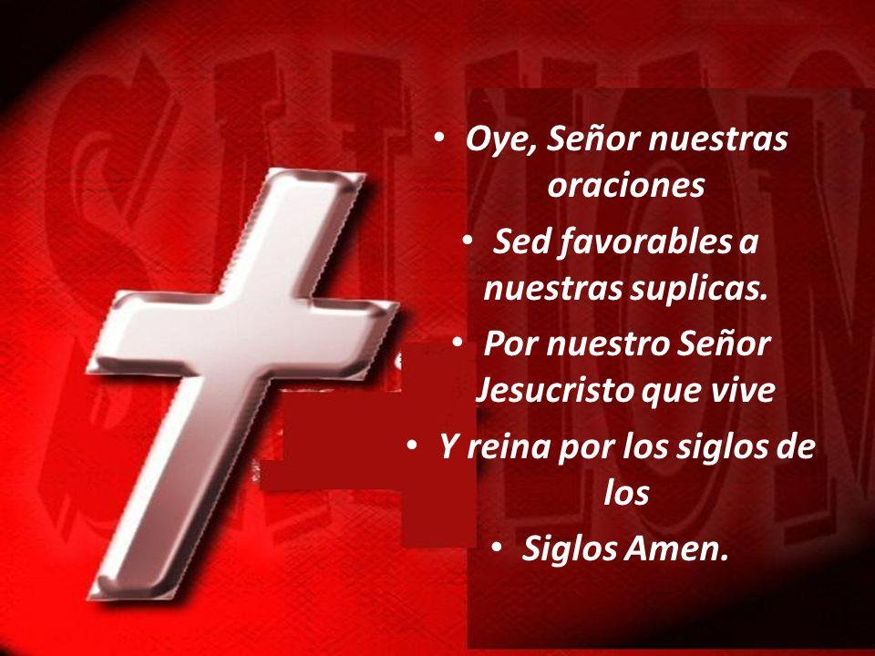 Oye, Señor nuestras oraciones Sed favorables a nuestras suplicas.