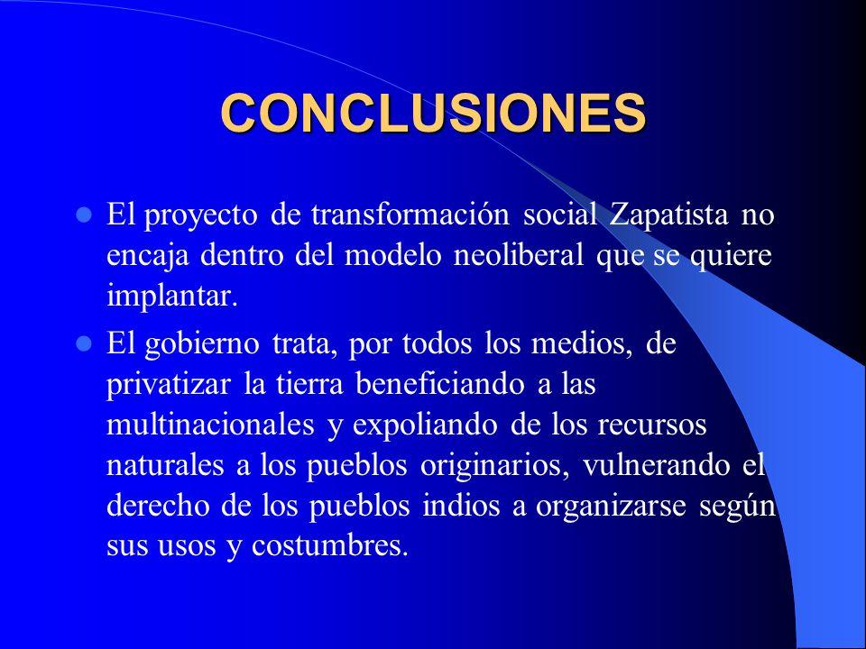 CONCLUSIONES El proyecto de transformación social Zapatista no encaja dentro del modelo neoliberal que se quiere implantar.