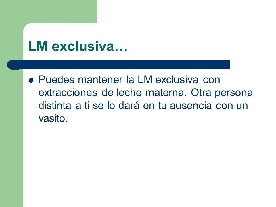 LM exclusiva… Puedes mantener la LM exclusiva con extracciones de leche materna.
