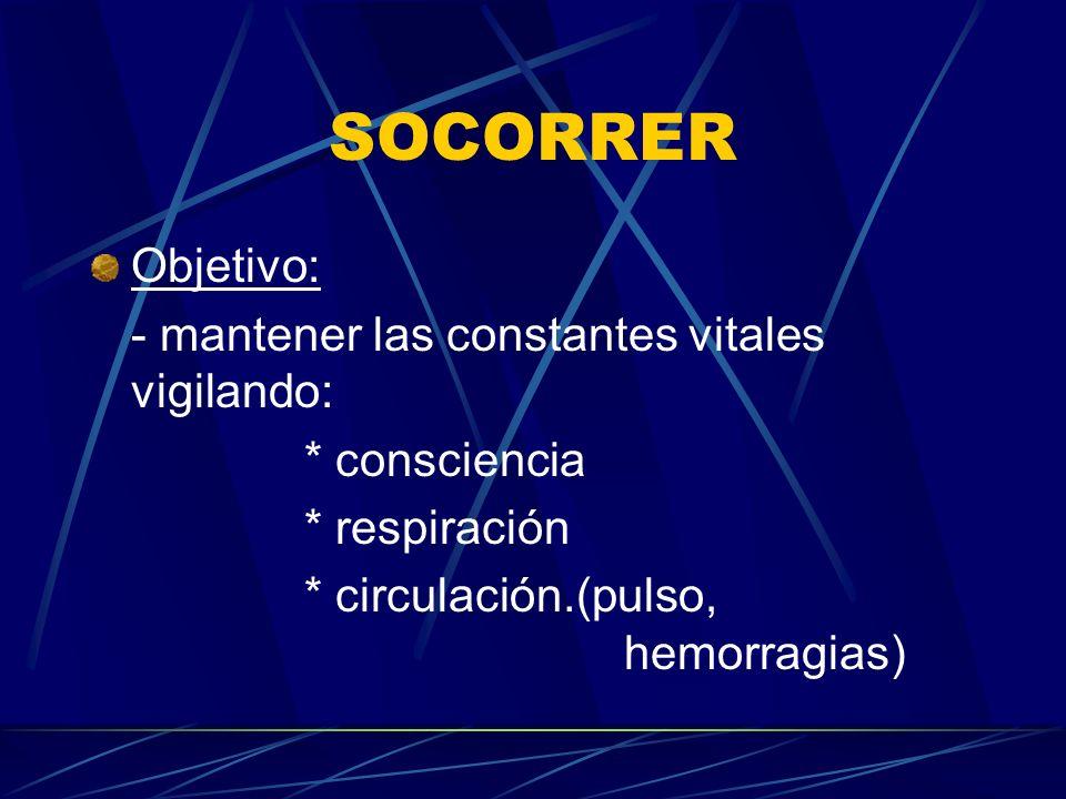 SOCORRER Objetivo: - mantener las constantes vitales vigilando: