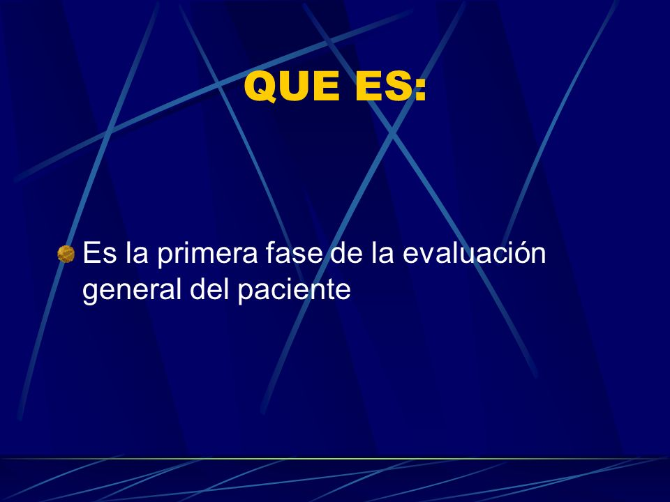 QUE ES: Es la primera fase de la evaluación general del paciente