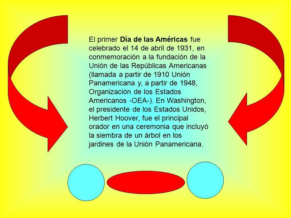 El primer Día de las Américas fue celebrado el 14 de abril de 1931, en conmemoración a la fundación de la Unión de las Repúblicas Americanas (llamada a partir de 1910 Unión Panamericana y, a partir de 1948, Organización de los Estados Americanos -OEA-).