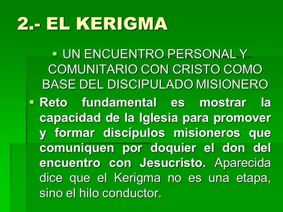 2.- EL KERIGMAUN ENCUENTRO PERSONAL Y COMUNITARIO CON CRISTO COMO BASE DEL DISCIPULADO MISIONERO.