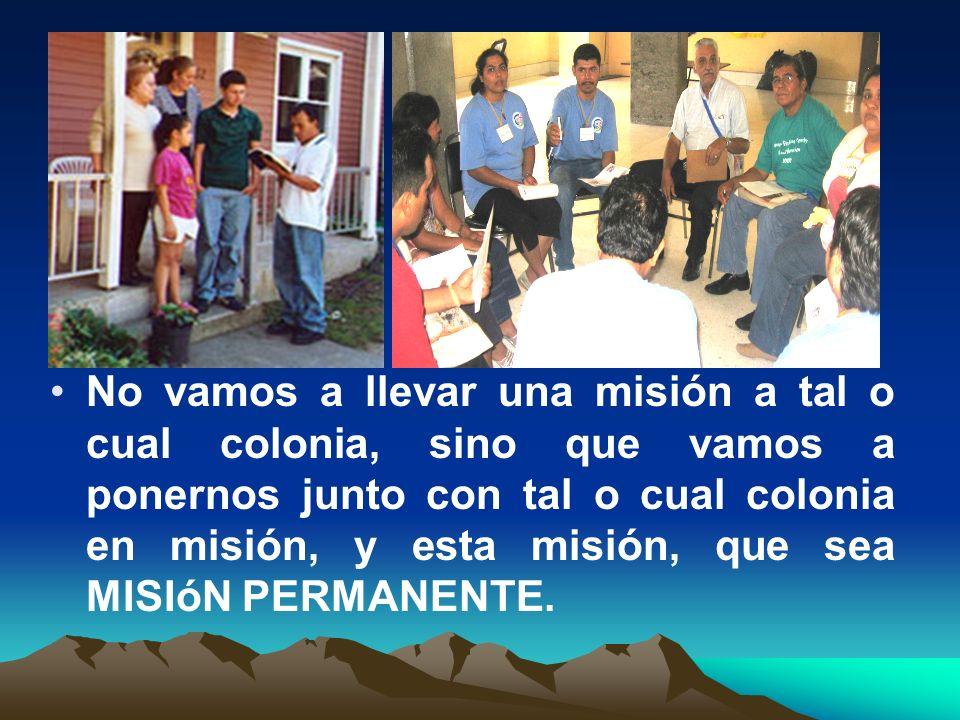 No vamos a llevar una misión a tal o cual colonia, sino que vamos a ponernos junto con tal o cual colonia en misión, y esta misión, que sea MISIóN PERMANENTE.