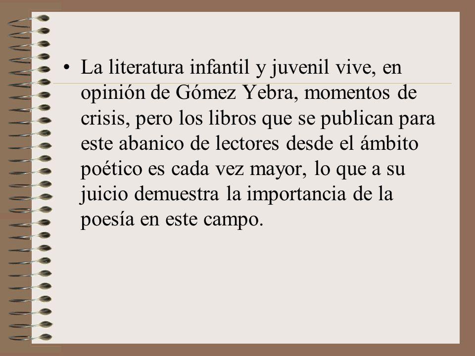 La literatura infantil y juvenil vive, en opinión de Gómez Yebra, momentos de crisis, pero los libros que se publican para este abanico de lectores desde el ámbito poético es cada vez mayor, lo que a su juicio demuestra la importancia de la poesía en este campo.